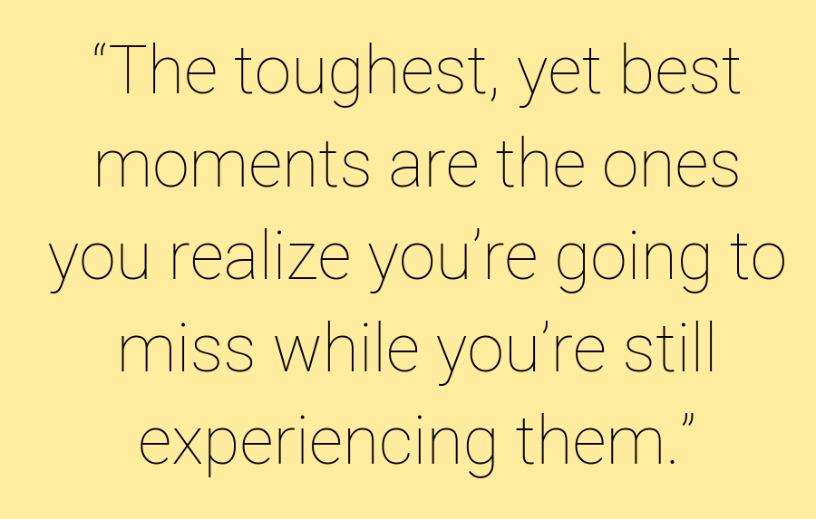 """The toughest, yet best moments are the ones you realize you're going to miss while you're still experiencing them."""
